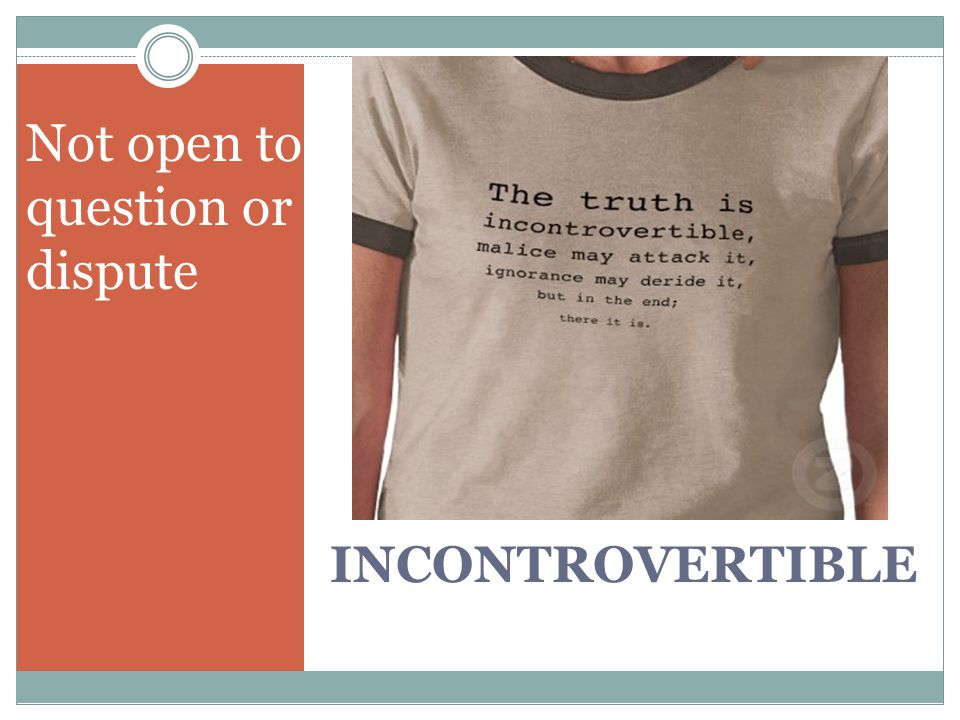 INCONTROVERTIBLE Not open to question or dispute