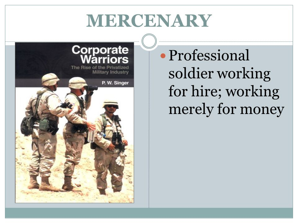 MERCENARY Professional soldier working for hire; working merely for money