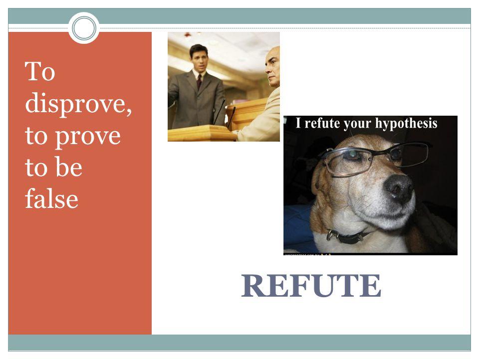 REFUTE To disprove, to prove to be false
