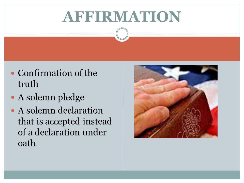 Confirmation of the truth A solemn pledge A solemn declaration that is accepted instead of a declaration under oath AFFIRMATION