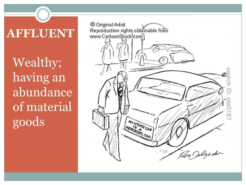AFFLUENT Wealthy; having an abundance of material goods