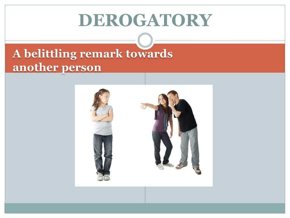 A belittling remark towards another person DEROGATORY