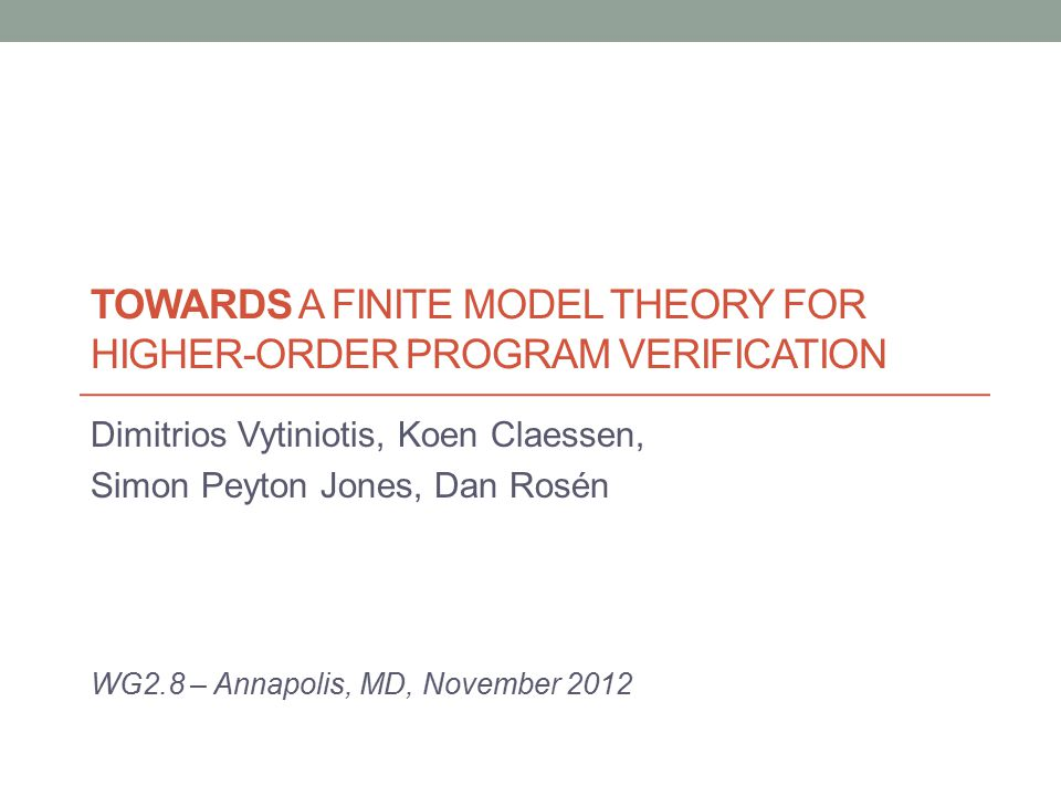 TOWARDS A FINITE MODEL THEORY FOR HIGHER-ORDER PROGRAM VERIFICATION Dimitrios Vytiniotis, Koen Claessen, Simon Peyton Jones, Dan Rosén WG2.8 – Annapol