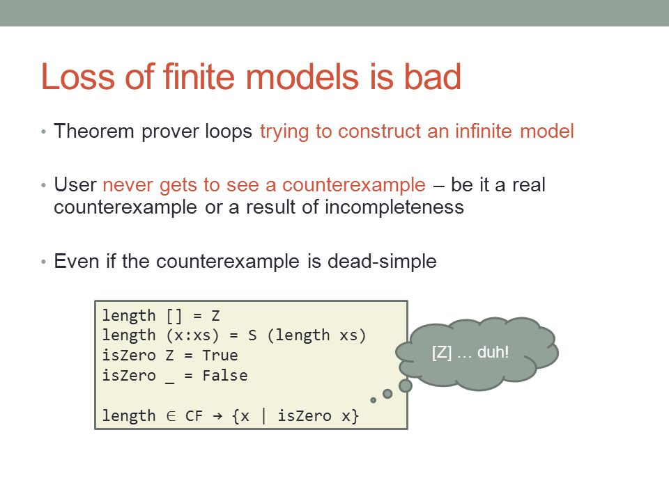 Loss of finite models is bad Theorem prover loops trying to construct an infinite model User never gets to see a counterexample – be it a real counter