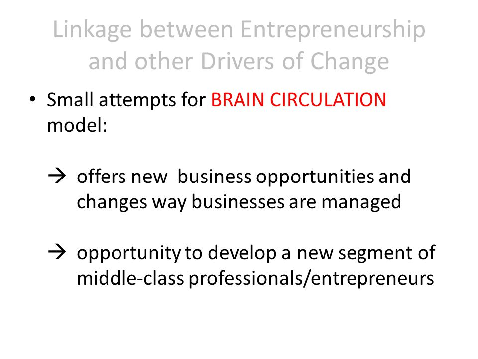 Linkage between Entrepreneurship and other Drivers of Change Small attempts for BRAIN CIRCULATION model:  offers new business opportunities and changes way businesses are managed  opportunity to develop a new segment of middle-class professionals/entrepreneurs