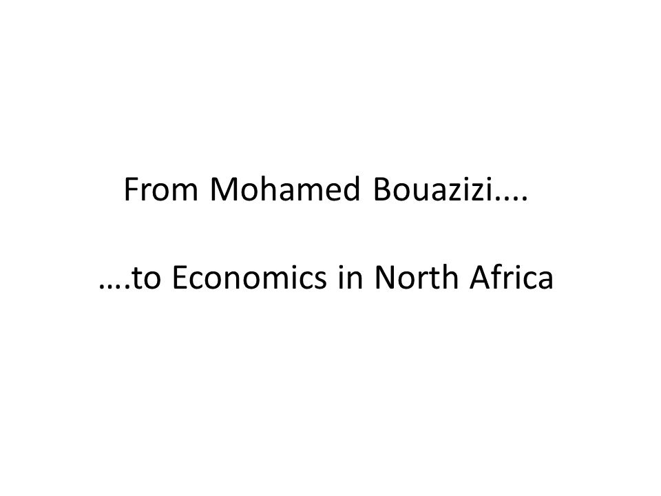 From Mohamed Bouazizi.... ….to Economics in North Africa
