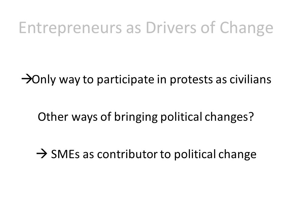 Entrepreneurs as Drivers of Change  Only way to participate in protests as civilians Other ways of bringing political changes.