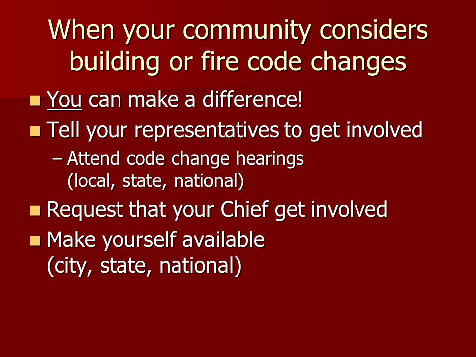 When your community considers building or fire code changes You can make a difference.