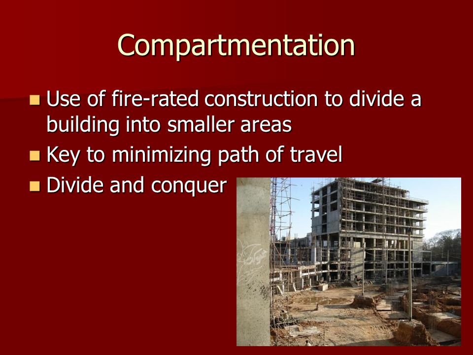 Compartmentation Use of fire-rated construction to divide a building into smaller areas Use of fire-rated construction to divide a building into smaller areas Key to minimizing path of travel Key to minimizing path of travel Divide and conquer Divide and conquer