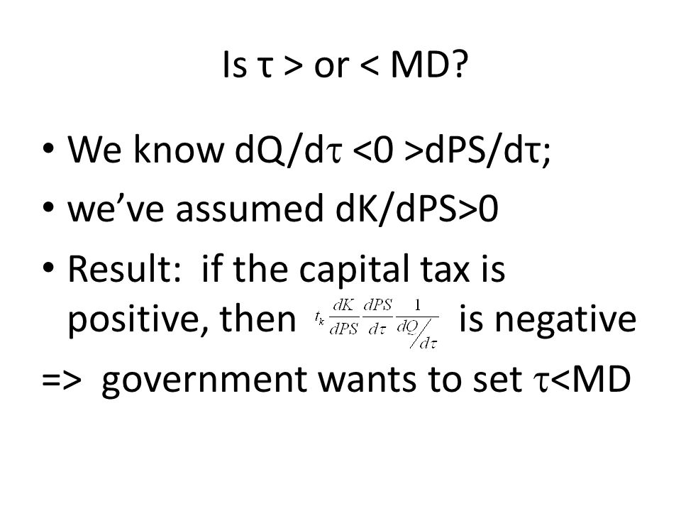 Is τ > or < MD? We know dQ/d  dPS/dτ; we've assumed dK/dPS>0 Result: if the capital tax is positive, then is negative => government wants to set  <M