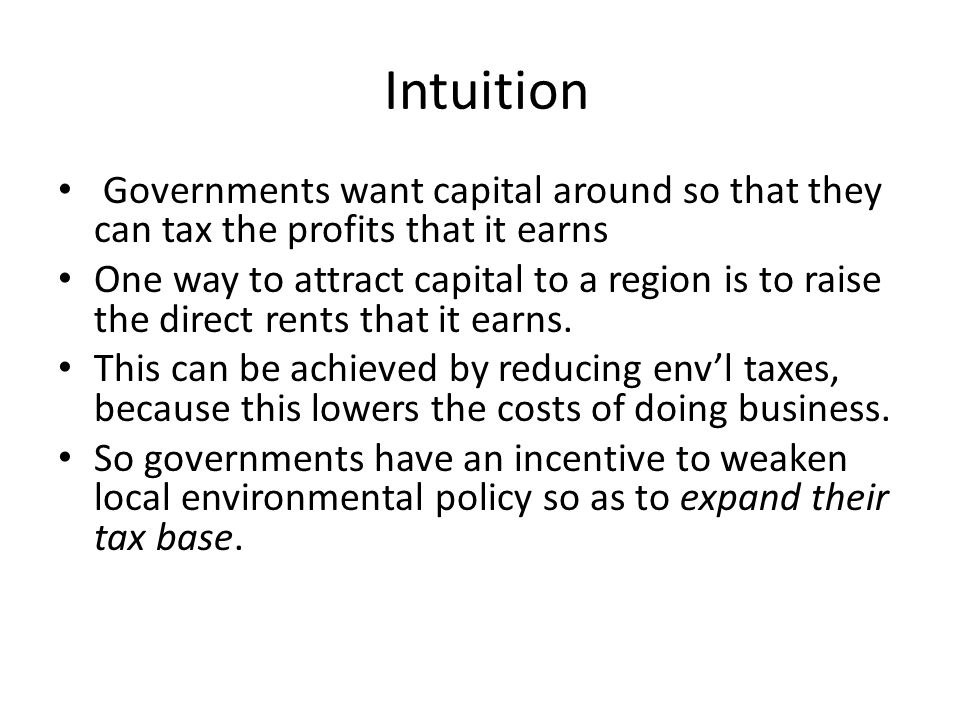 Intuition Governments want capital around so that they can tax the profits that it earns One way to attract capital to a region is to raise the direct rents that it earns.