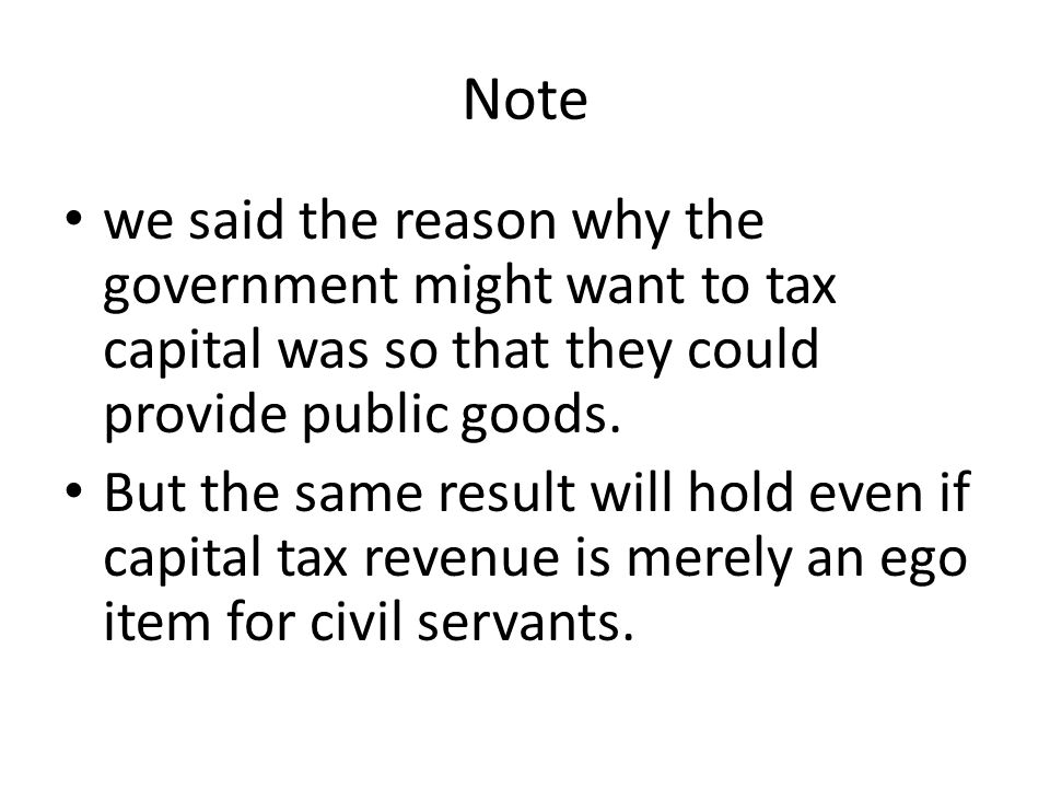Note we said the reason why the government might want to tax capital was so that they could provide public goods.
