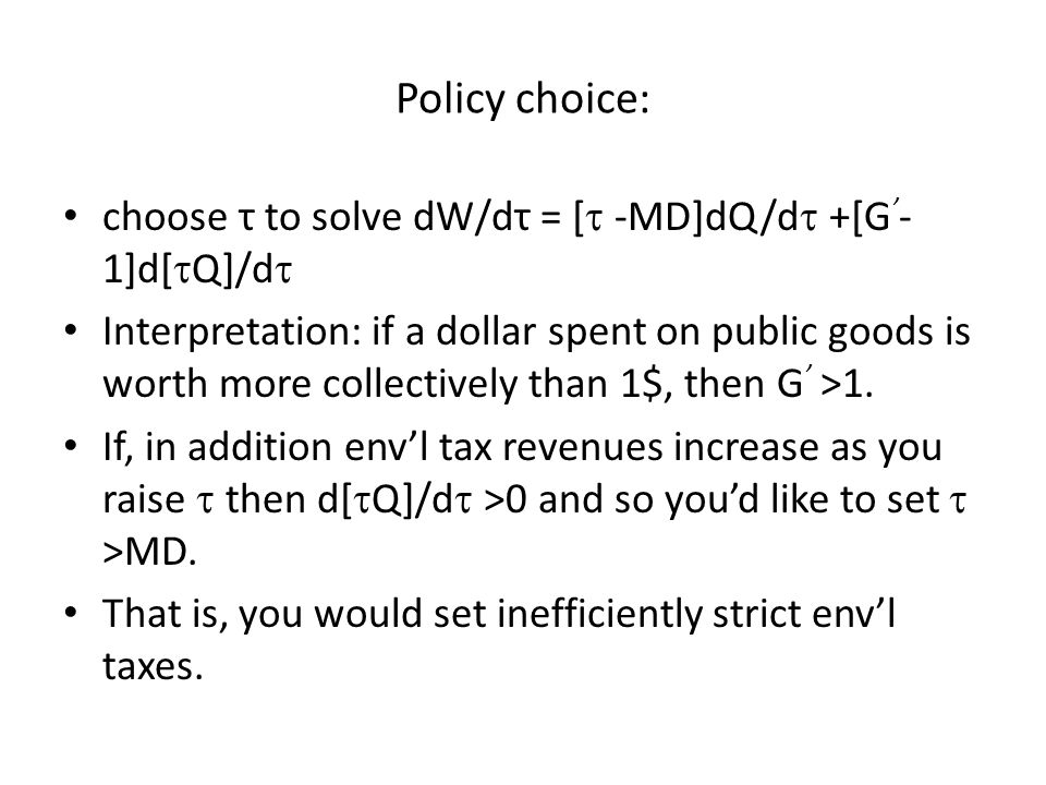 Policy choice: choose τ to solve dW/dτ = [  -MD]dQ/d  +[G ' - 1]d[  Q]/d  Interpretation: if a dollar spent on public goods is worth more collectively than 1$, then G ' >1.