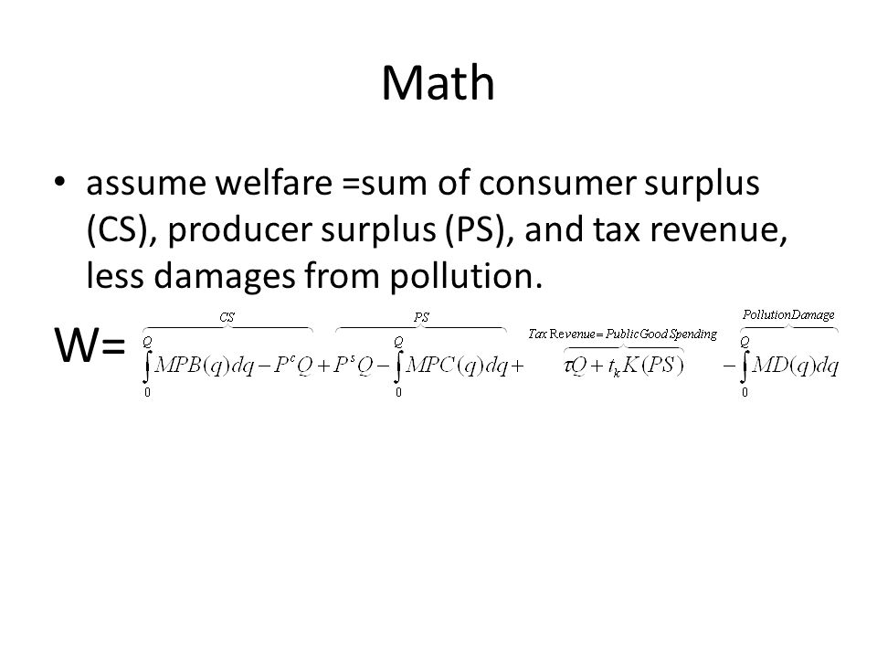 Math assume welfare =sum of consumer surplus (CS), producer surplus (PS), and tax revenue, less damages from pollution.