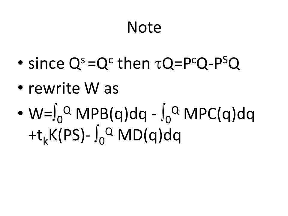 Note since Q s =Q c then  Q=P c Q-P S Q rewrite W as W=  0 Q MPB(q)dq -  0 Q MPC(q)dq +t k K(PS)-  0 Q MD(q)dq