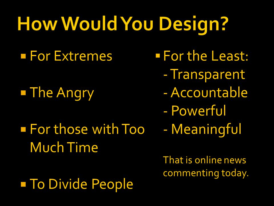  For Extremes  The Angry  For those with Too Much Time  To Divide People  For the Least: - Transparent - Accountable - Powerful - Meaningful That is online news commenting today.