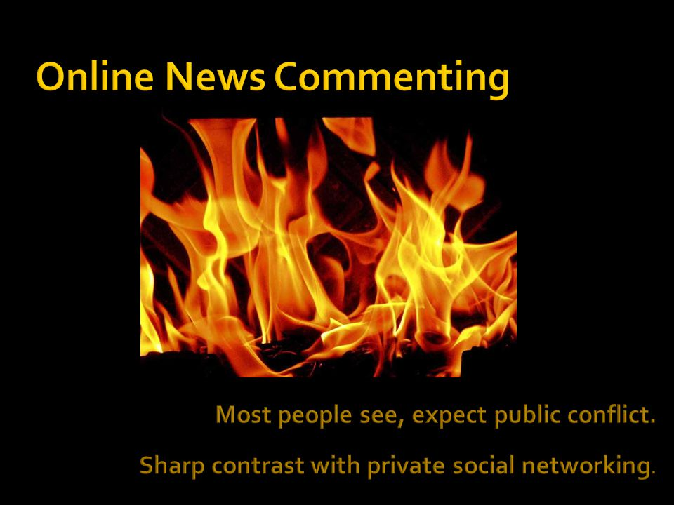  For Extremes  The Angry  For those with Too Much Time  To Divide People  For the Least: - Transparent - Accountable - Powerful - Meaningful That is online news commenting today.