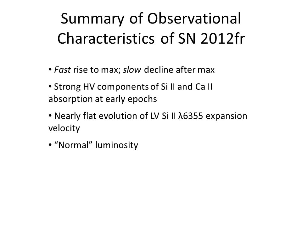 Summary of Observational Characteristics of SN 2012fr Fast rise to max; slow decline after max Strong HV components of Si II and Ca II absorption at early epochs Nearly flat evolution of LV Si II λ6355 expansion velocity Normal luminosity