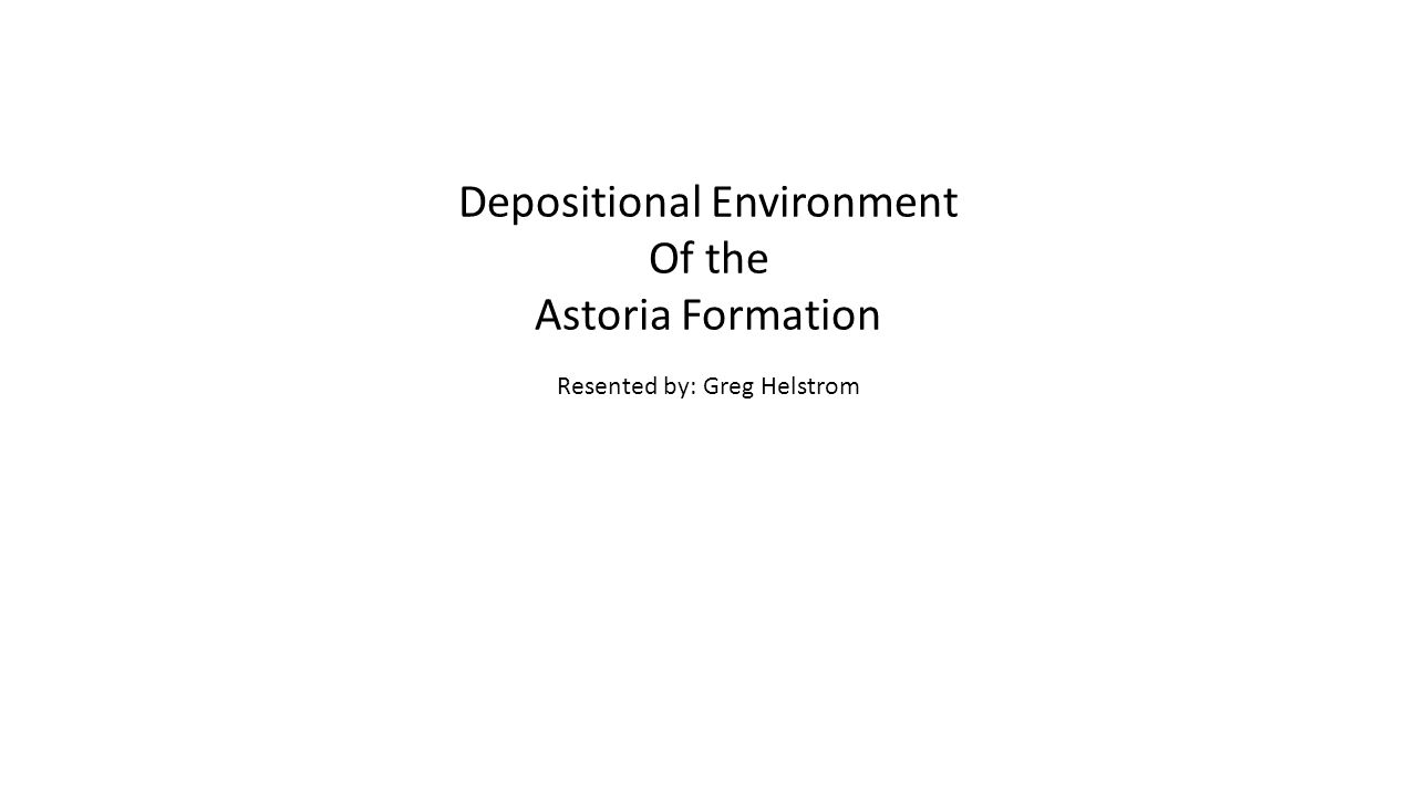 Depositional Environment Of the Astoria Formation Resented by: Greg Helstrom