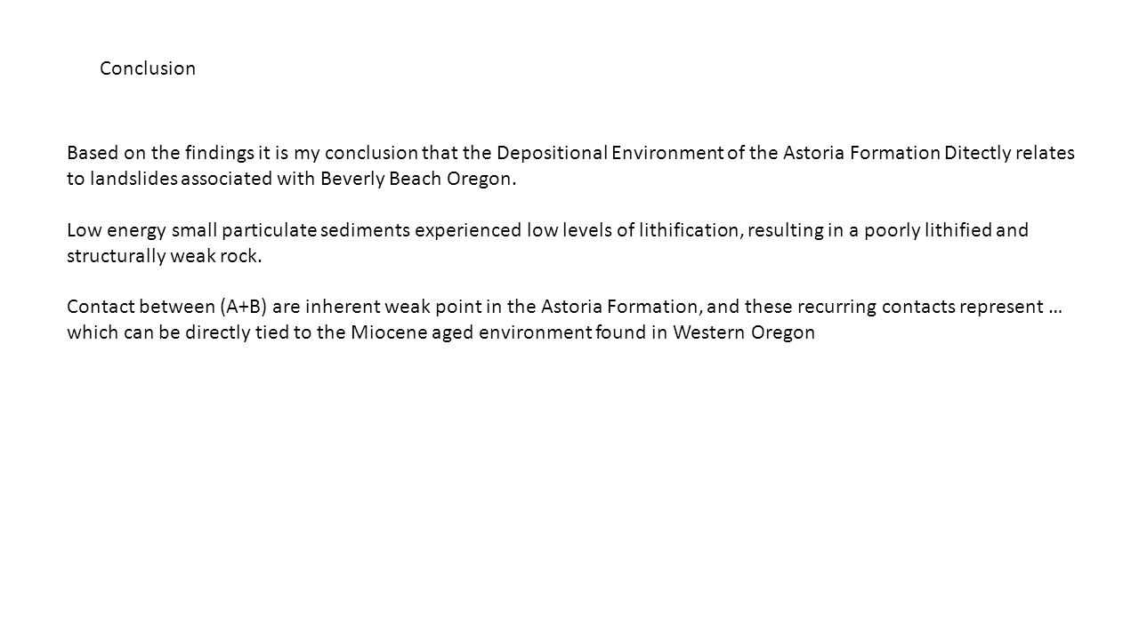 Conclusion Based on the findings it is my conclusion that the Depositional Environment of the Astoria Formation Ditectly relates to landslides associated with Beverly Beach Oregon.