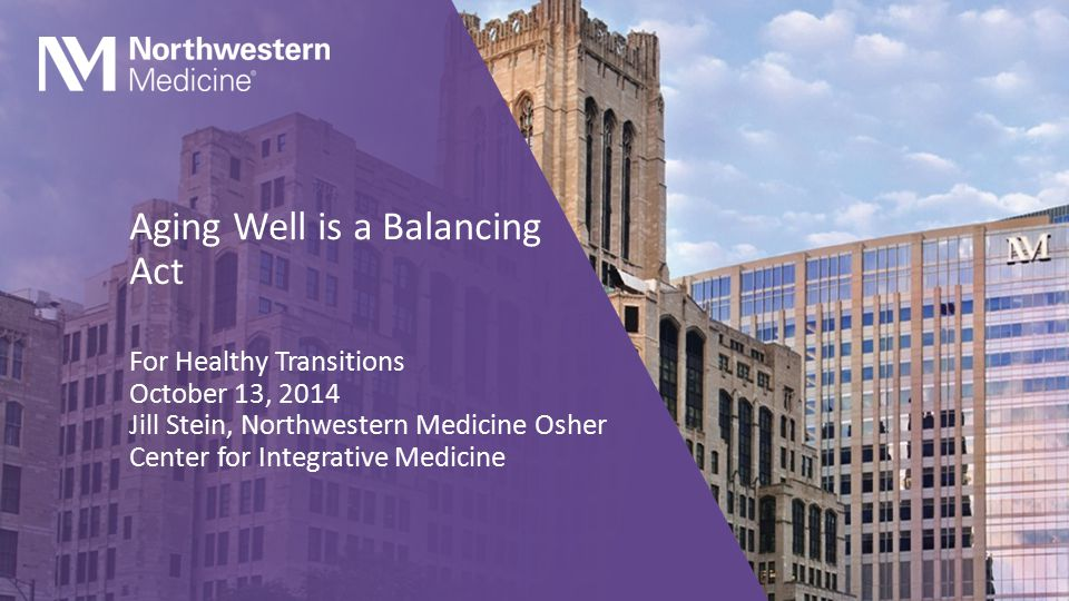 Aging Well is a Balancing Act For Healthy Transitions October 13, 2014 Jill Stein, Northwestern Medicine Osher Center for Integrative Medicine