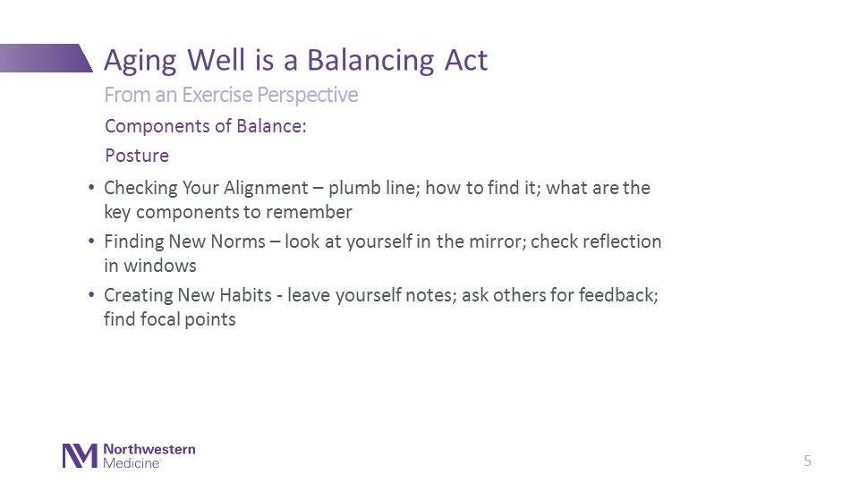 Checking Your Alignment – plumb line; how to find it; what are the key components to remember Finding New Norms – look at yourself in the mirror; check reflection in windows Creating New Habits - leave yourself notes; ask others for feedback; find focal points Aging Well is a Balancing Act Components of Balance: Posture From an Exercise Perspective 5