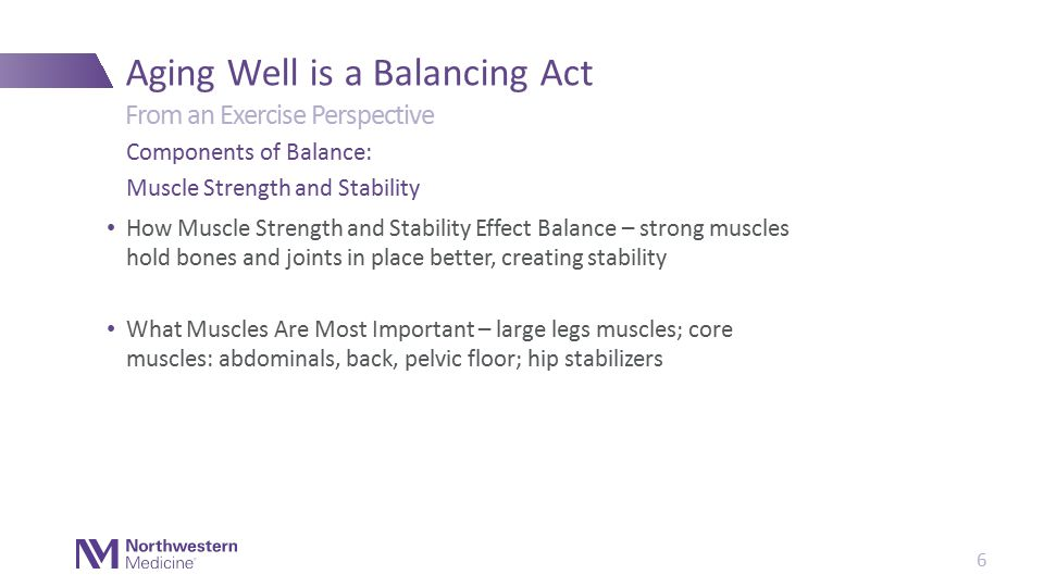 How Muscle Strength and Stability Effect Balance – strong muscles hold bones and joints in place better, creating stability What Muscles Are Most Important – large legs muscles; core muscles: abdominals, back, pelvic floor; hip stabilizers Aging Well is a Balancing Act Components of Balance: Muscle Strength and Stability From an Exercise Perspective 6