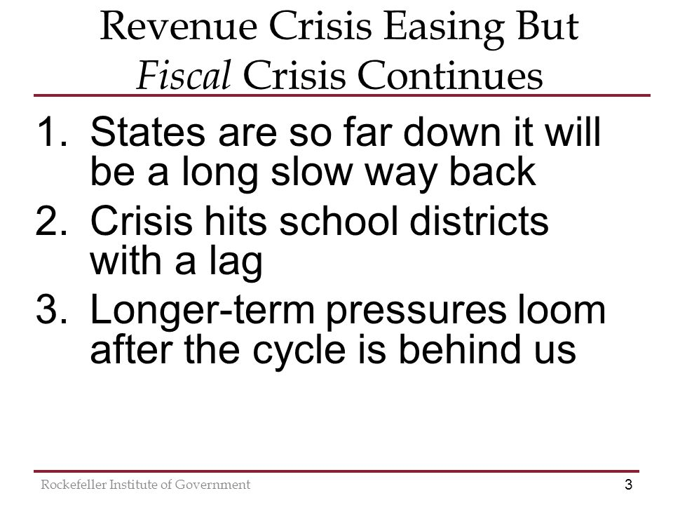 3 Rockefeller Institute of Government Revenue Crisis Easing But Fiscal Crisis Continues 1.States are so far down it will be a long slow way back 2.Crisis hits school districts with a lag 3.Longer-term pressures loom after the cycle is behind us