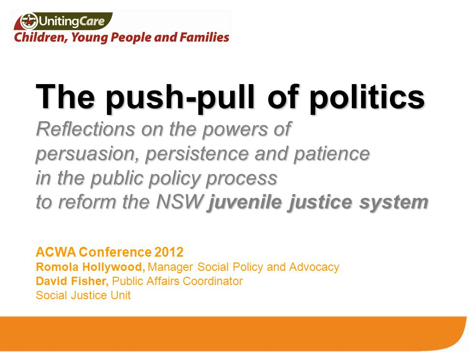 The push-pull of politics Reflections on the powers of persuasion, persistence and patience in the public policy process to reform the NSW juvenile justice system ACWA Conference 2012 Romola Hollywood, Manager Social Policy and Advocacy David Fisher, Public Affairs Coordinator Social Justice Unit