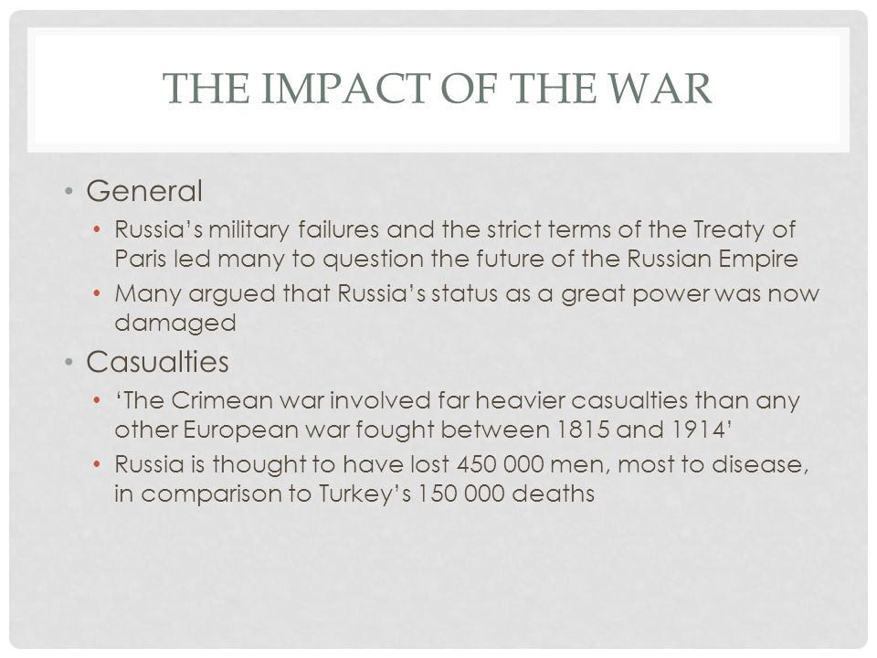 THE IMPACT OF THE WAR General Russia's military failures and the strict terms of the Treaty of Paris led many to question the future of the Russian Empire Many argued that Russia's status as a great power was now damaged Casualties 'The Crimean war involved far heavier casualties than any other European war fought between 1815 and 1914' Russia is thought to have lost 450 000 men, most to disease, in comparison to Turkey's 150 000 deaths