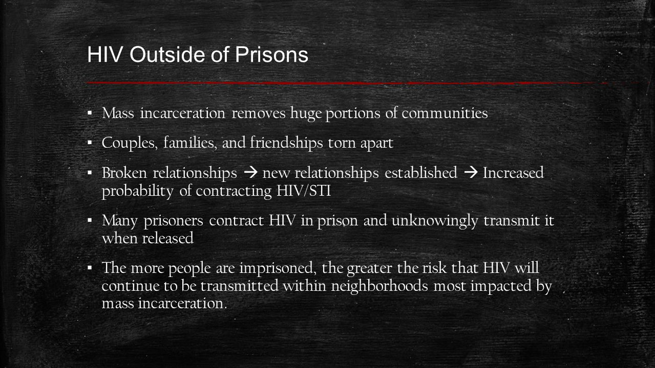 HIV Outside of Prisons ▪ Mass incarceration removes huge portions of communities ▪ Couples, families, and friendships torn apart ▪ Broken relationships  new relationships established  Increased probability of contracting HIV/STI ▪ Many prisoners contract HIV in prison and unknowingly transmit it when released ▪ The more people are imprisoned, the greater the risk that HIV will continue to be transmitted within neighborhoods most impacted by mass incarceration.