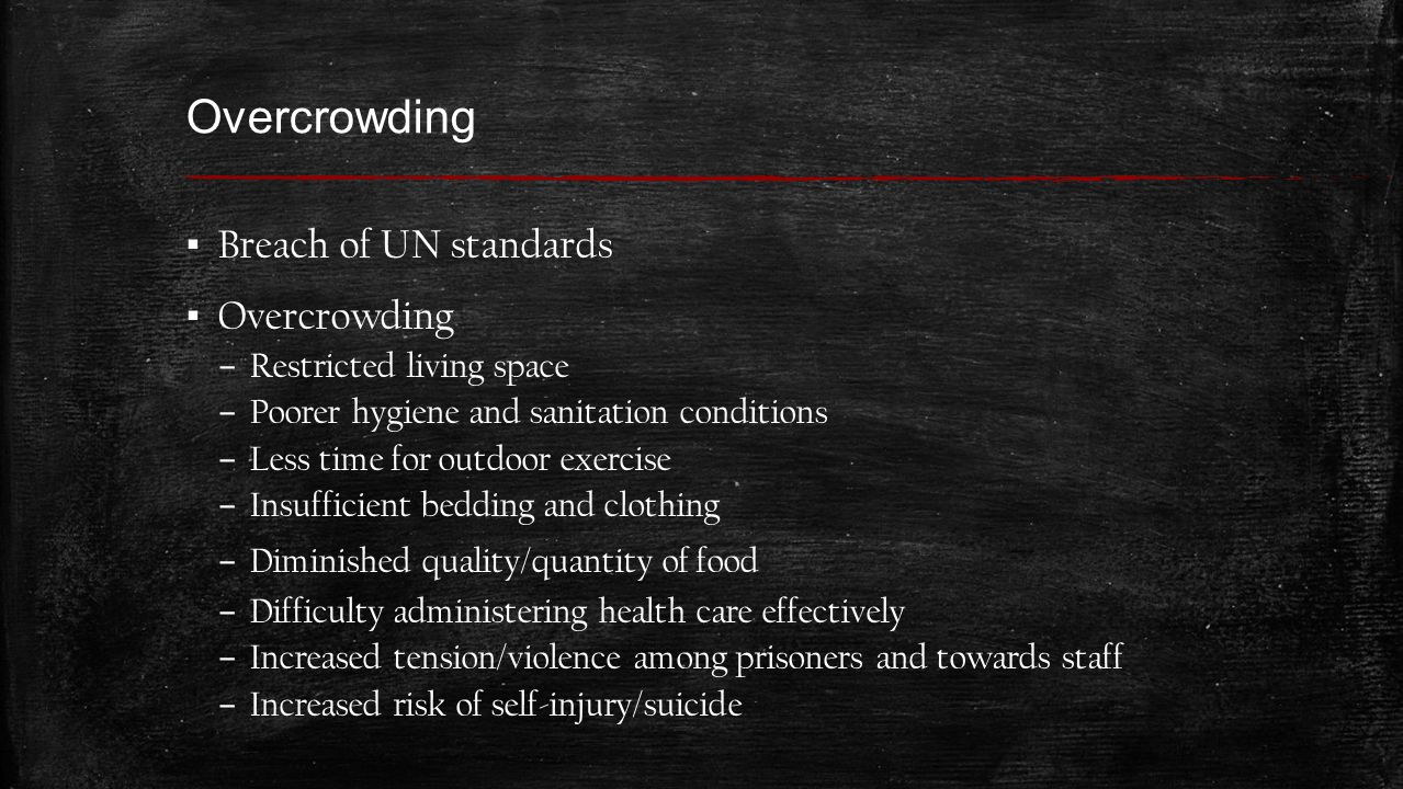 Overcrowding ▪ Breach of UN standards ▪ Overcrowding – Restricted living space – Poorer hygiene and sanitation conditions – Less time for outdoor exercise – Insufficient bedding and clothing – Diminished quality/quantity of food – Difficulty administering health care effectively – Increased tension/violence among prisoners and towards staff – Increased risk of self-injury/suicide