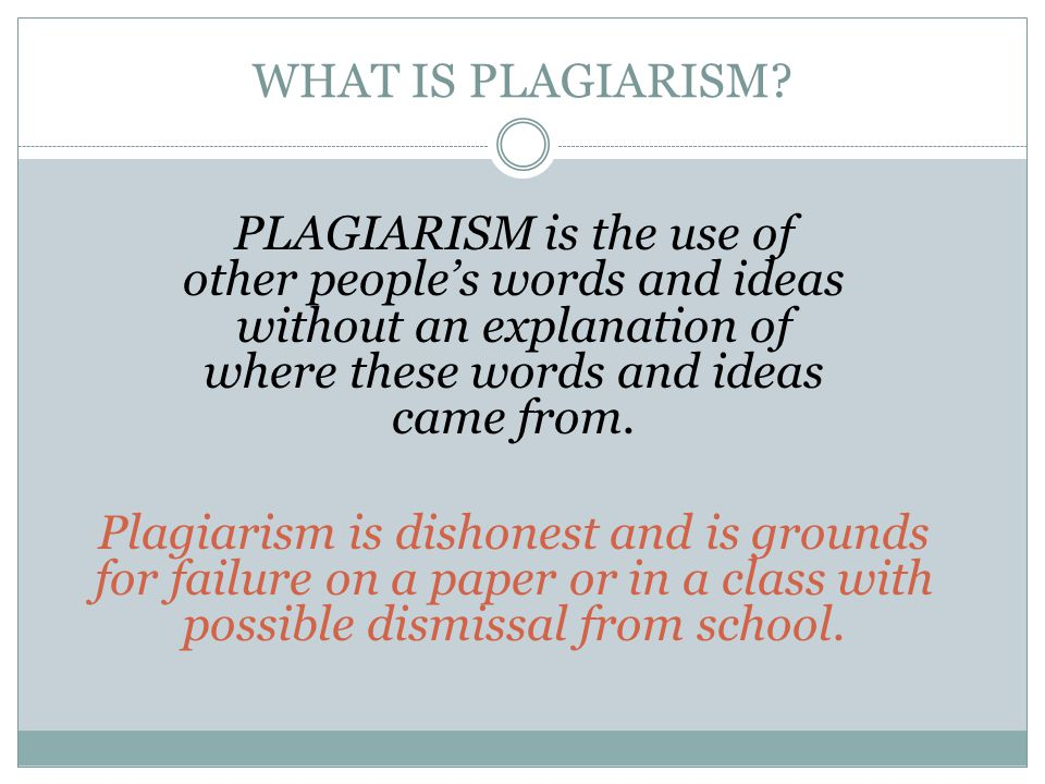 WHAT IS PLAGIARISM? PLAGIARISM is the use of other people's words and ideas without an explanation of where these words and ideas came from. Plagiaris