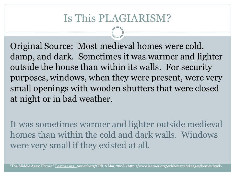 Is This PLAGIARISM? Original Source: Most medieval homes were cold, damp, and dark. Sometimes it was warmer and lighter outside the house than within