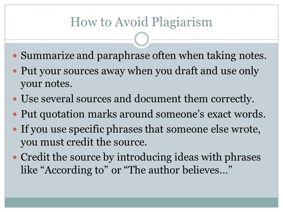 How to Avoid Plagiarism Summarize and paraphrase often when taking notes. Put your sources away when you draft and use only your notes. Use several so