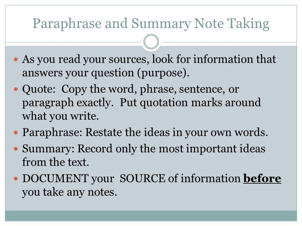 Paraphrase and Summary Note Taking As you read your sources, look for information that answers your question (purpose). Quote: Copy the word, phrase,