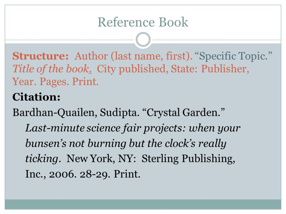 "Reference Book Structure: Author (last name, first). ""Specific Topic."" Title of the book. City published, State: Publisher, Year. Pages. Print. Citati"