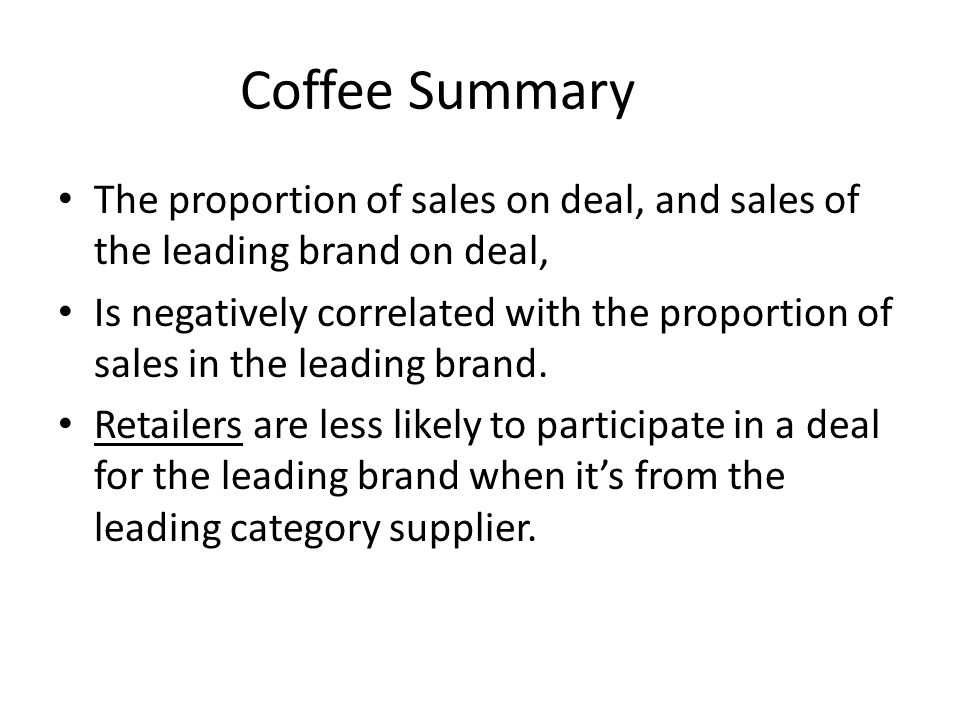 Coffee Summary The proportion of sales on deal, and sales of the leading brand on deal, Is negatively correlated with the proportion of sales in the leading brand.