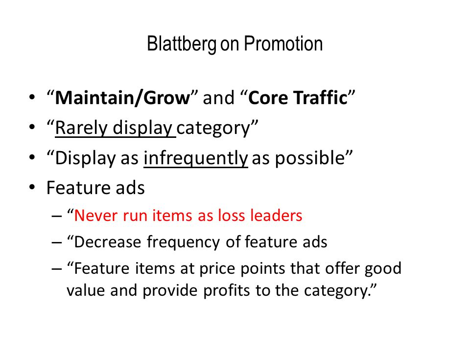 Blattberg on Promotion Maintain/Grow and Core Traffic Rarely display category Display as infrequently as possible Feature ads – Never run items as loss leaders – Decrease frequency of feature ads – Feature items at price points that offer good value and provide profits to the category.