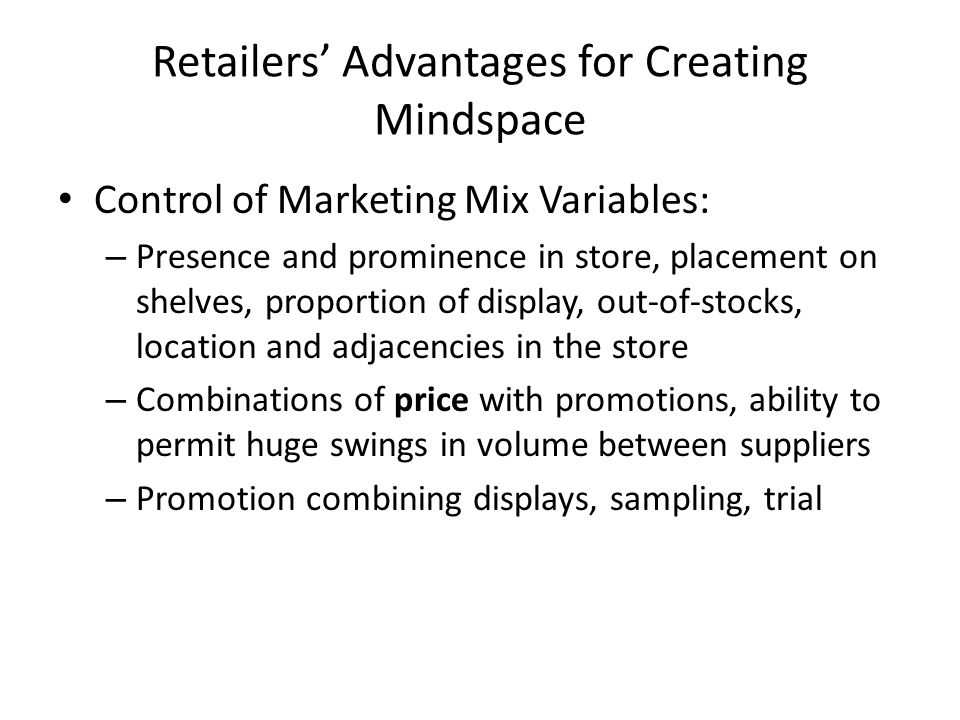 Retailers' Advantages for Creating Mindspace Control of Marketing Mix Variables: – Presence and prominence in store, placement on shelves, proportion of display, out-of-stocks, location and adjacencies in the store – Combinations of price with promotions, ability to permit huge swings in volume between suppliers – Promotion combining displays, sampling, trial