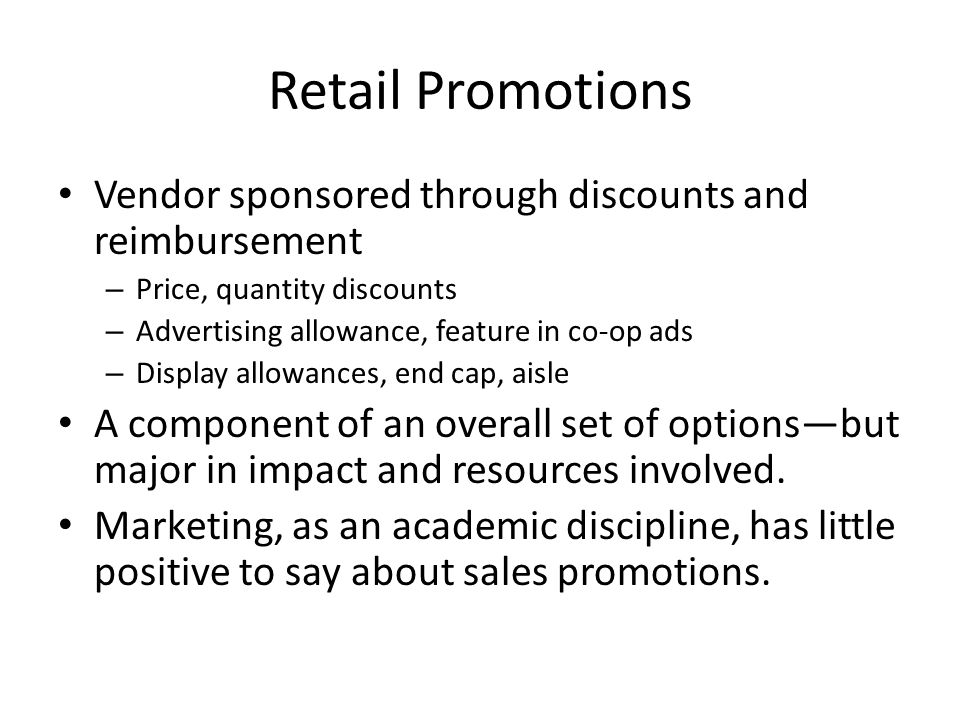 Retail Promotions Vendor sponsored through discounts and reimbursement – Price, quantity discounts – Advertising allowance, feature in co-op ads – Display allowances, end cap, aisle A component of an overall set of options—but major in impact and resources involved.