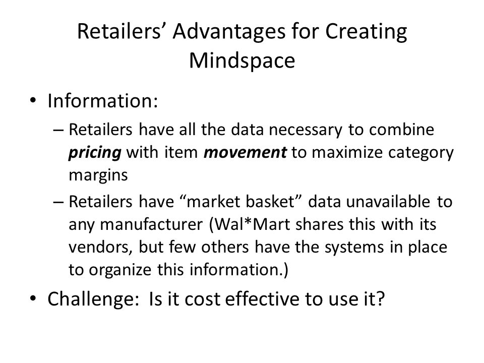 Retailers' Advantages for Creating Mindspace Information: – Retailers have all the data necessary to combine pricing with item movement to maximize category margins – Retailers have market basket data unavailable to any manufacturer (Wal*Mart shares this with its vendors, but few others have the systems in place to organize this information.) Challenge: Is it cost effective to use it