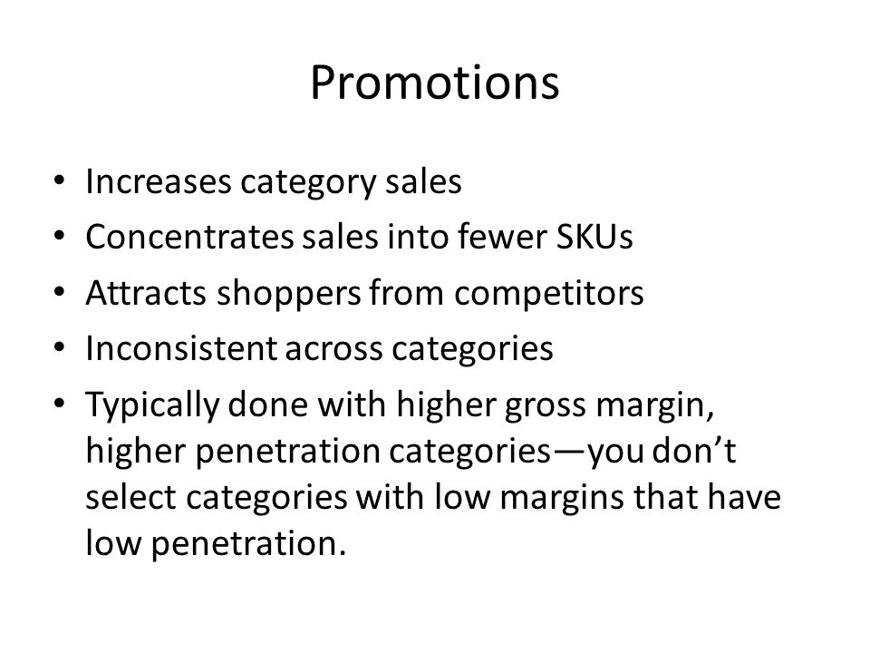 Promotions Increases category sales Concentrates sales into fewer SKUs Attracts shoppers from competitors Inconsistent across categories Typically done with higher gross margin, higher penetration categories—you don't select categories with low margins that have low penetration.