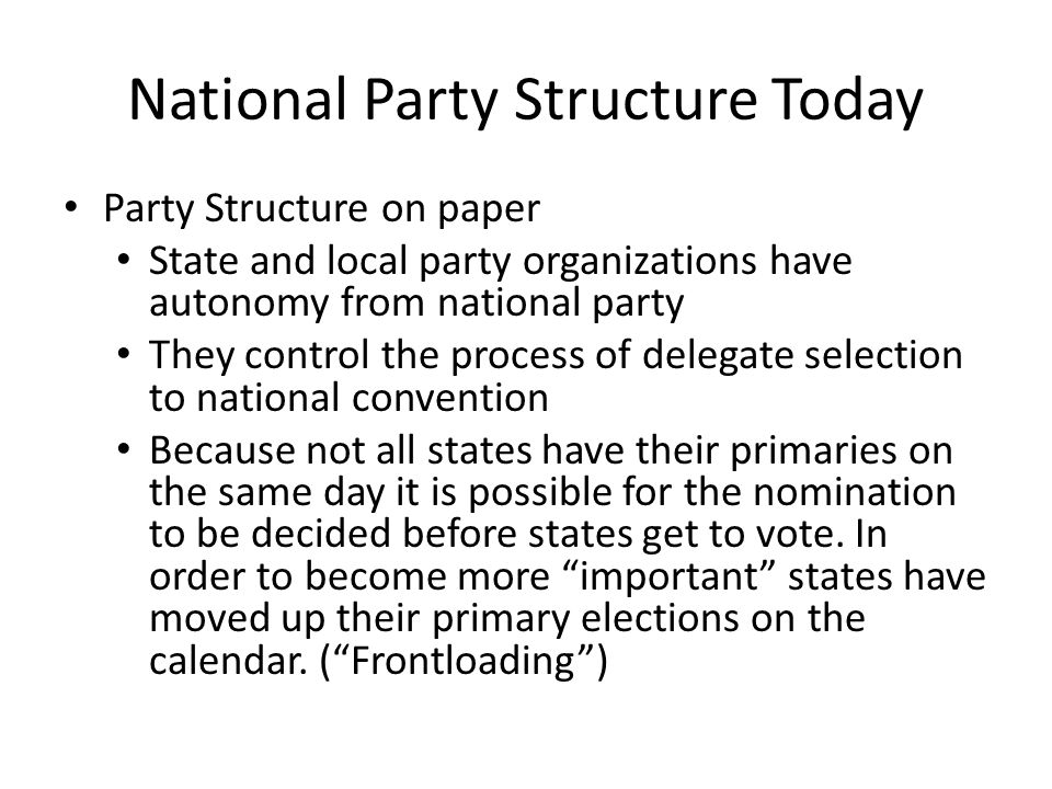 National Party Structure Today Party Structure on paper State and local party organizations have autonomy from national party They control the process of delegate selection to national convention Because not all states have their primaries on the same day it is possible for the nomination to be decided before states get to vote.