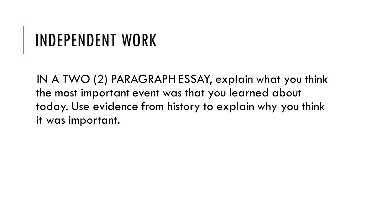 INDEPENDENT WORK IN A TWO (2) PARAGRAPH ESSAY, explain what you think the most important event was that you learned about today. Use evidence from his