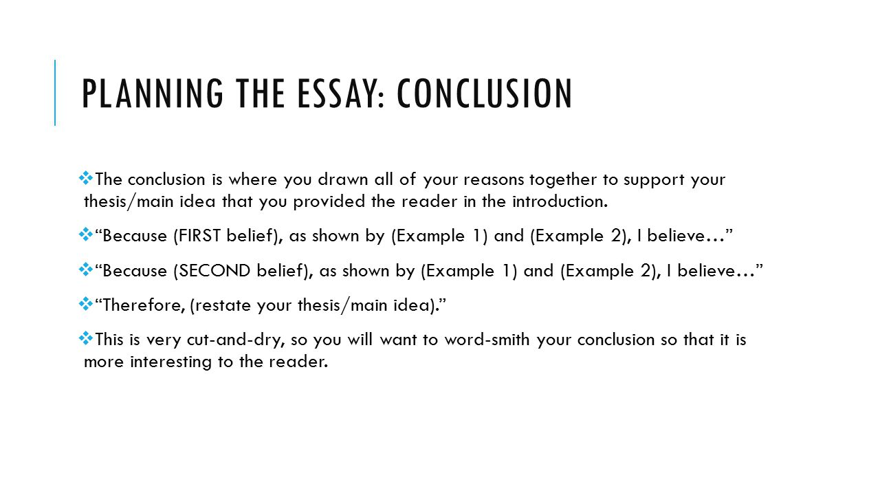 PLANNING THE ESSAY: CONCLUSION  The conclusion is where you drawn all of your reasons together to support your thesis/main idea that you provided the reader in the introduction.