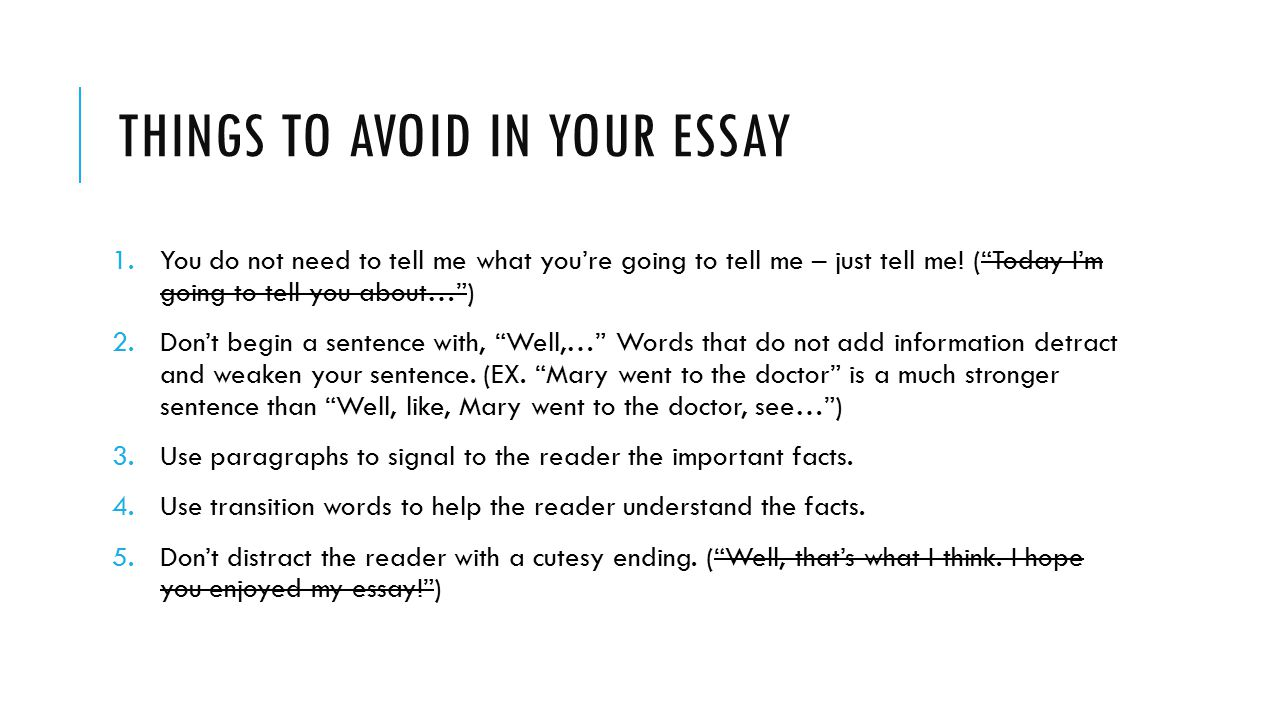 """THINGS TO AVOID IN YOUR ESSAY 1.You do not need to tell me what you're going to tell me – just tell me! (""""Today I'm going to tell you about…"""") 2.Don't"""