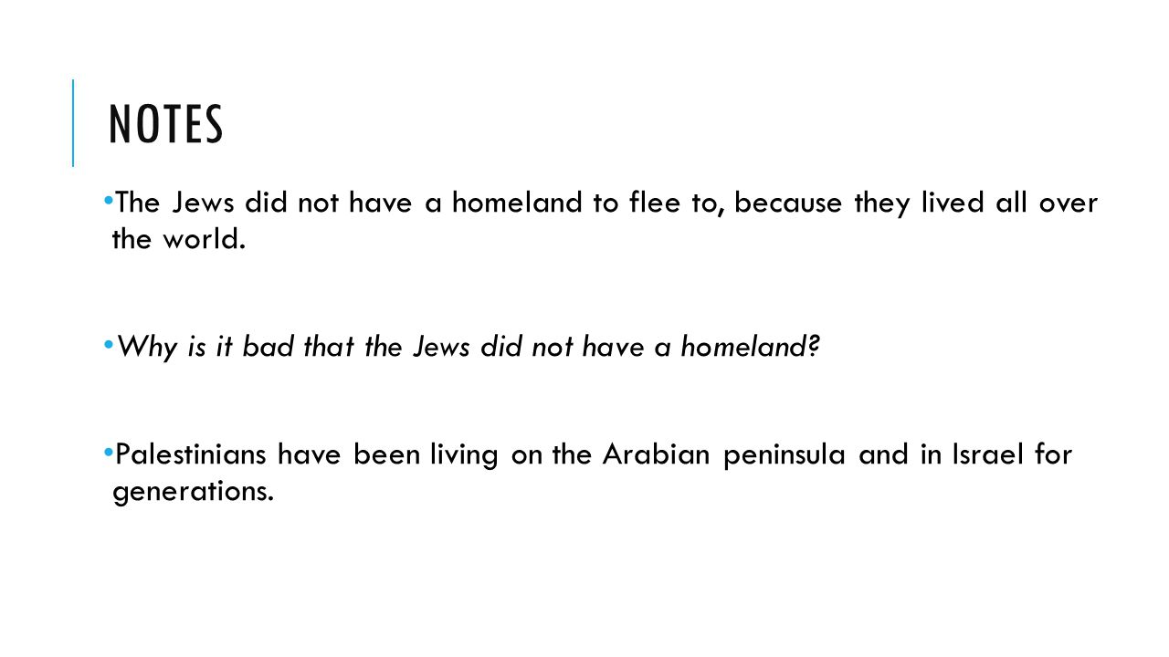 NOTES The Jews did not have a homeland to flee to, because they lived all over the world. Why is it bad that the Jews did not have a homeland? Palesti
