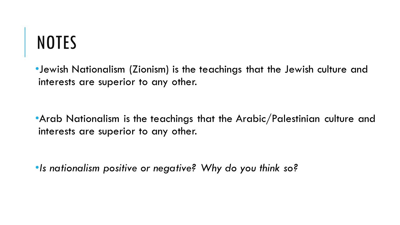 NOTES Jewish Nationalism (Zionism) is the teachings that the Jewish culture and interests are superior to any other. Arab Nationalism is the teachings