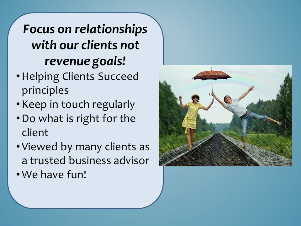 Focus on relationships with our clients not revenue goals.